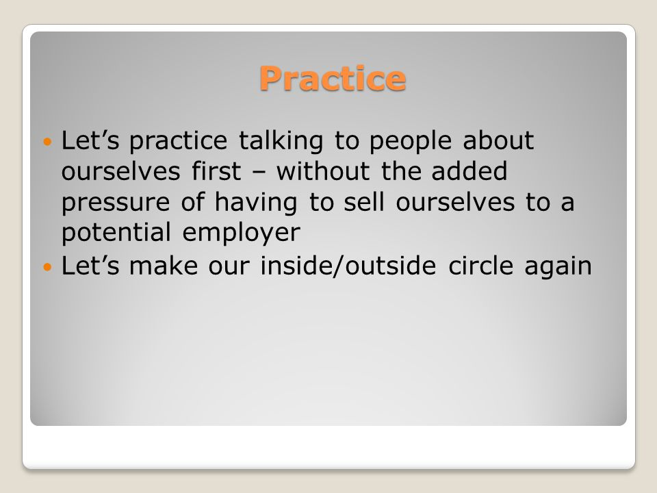 Practice Let's practice talking to people about ourselves first – without the added pressure of having to sell ourselves to a potential employer Let's make our inside/outside circle again