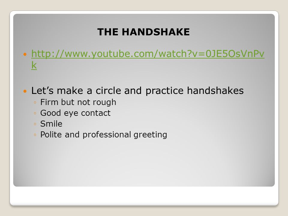THE HANDSHAKE   v=0JE5OsVnPv k   v=0JE5OsVnPv k Let's make a circle and practice handshakes ◦Firm but not rough ◦Good eye contact ◦Smile ◦Polite and professional greeting