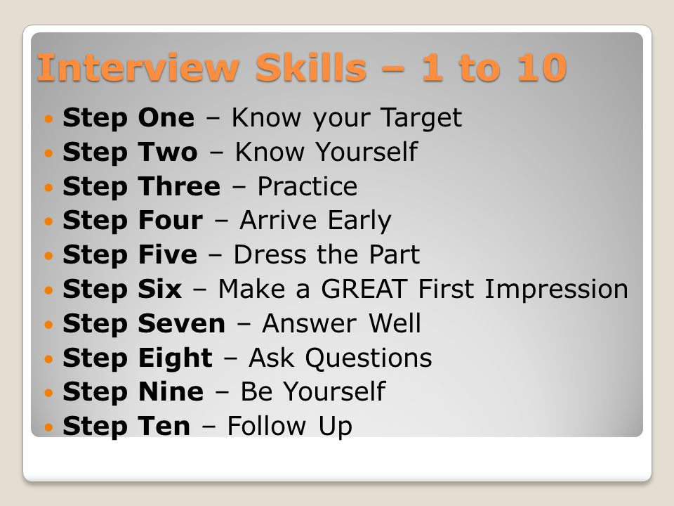 Interview Skills – 1 to 10 Step One – Know your Target Step Two – Know Yourself Step Three – Practice Step Four – Arrive Early Step Five – Dress the Part Step Six – Make a GREAT First Impression Step Seven – Answer Well Step Eight – Ask Questions Step Nine – Be Yourself Step Ten – Follow Up