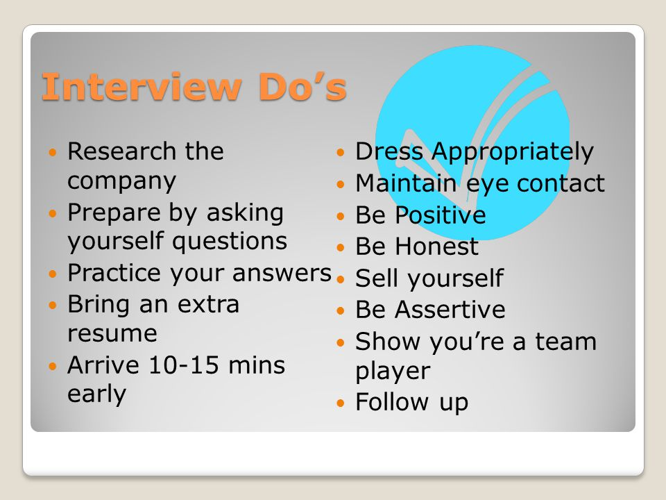 Interview Do's Research the company Prepare by asking yourself questions Practice your answers Bring an extra resume Arrive mins early Dress Appropriately Maintain eye contact Be Positive Be Honest Sell yourself Be Assertive Show you're a team player Follow up