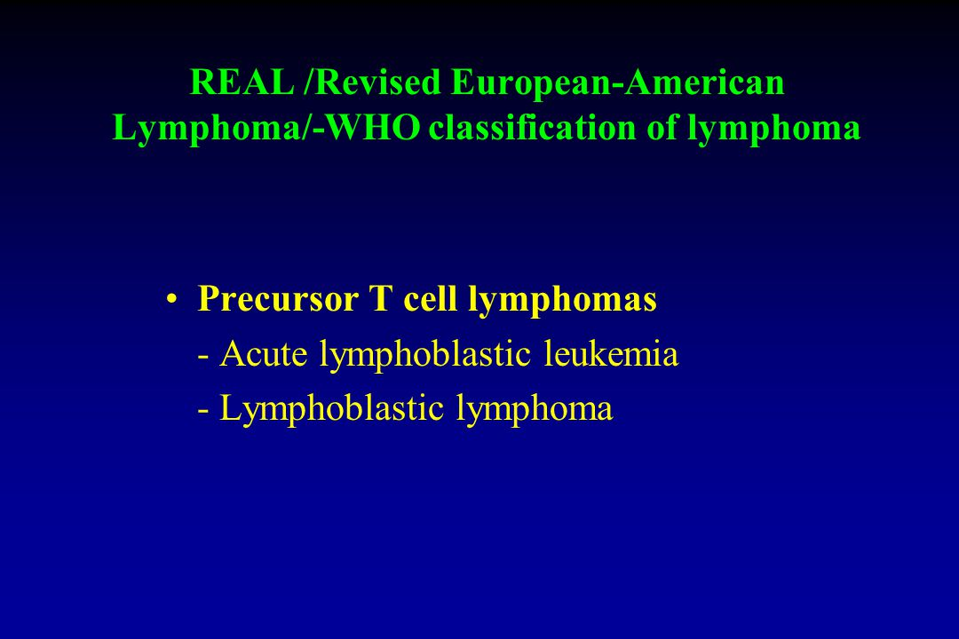 REAL /Revised European-American Lymphoma/-WHO classification of lymphoma Precursor T cell lymphomas - Acute lymphoblastic leukemia - Lymphoblastic lymphoma