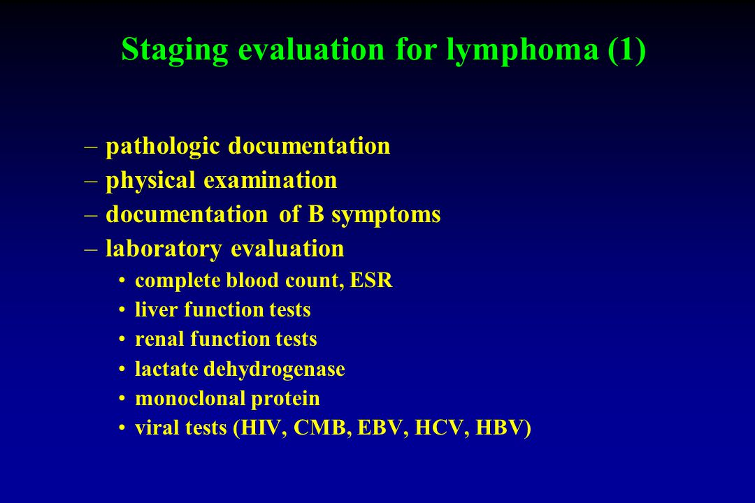 Staging evaluation for lymphoma (1) –pathologic documentation –physical examination –documentation of B symptoms –laboratory evaluation complete blood count, ESR liver function tests renal function tests lactate dehydrogenase monoclonal protein viral tests (HIV, CMB, EBV, HCV, HBV)