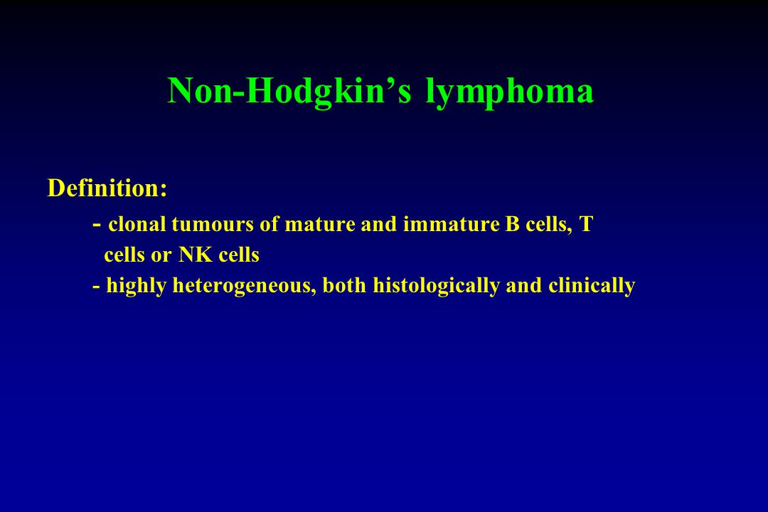 Non-Hodgkin's lymphoma Definition: - clonal tumours of mature and immature B cells, T cells or NK cells - highly heterogeneous, both histologically and clinically