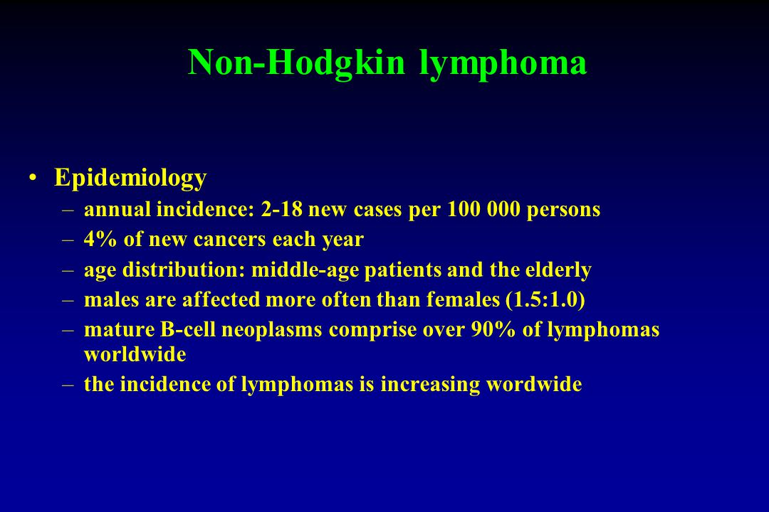 Non-Hodgkin lymphoma Epidemiology –annual incidence: 2-18 new cases per persons –4% of new cancers each year –age distribution: middle-age patients and the elderly –males are affected more often than females (1.5:1.0) –mature B-cell neoplasms comprise over 90% of lymphomas worldwide –the incidence of lymphomas is increasing wordwide