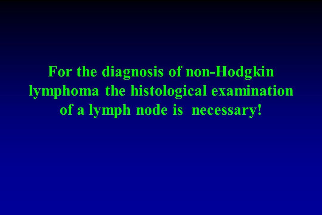 For the diagnosis of non-Hodgkin lymphoma the histological examination of a lymph node is necessary!