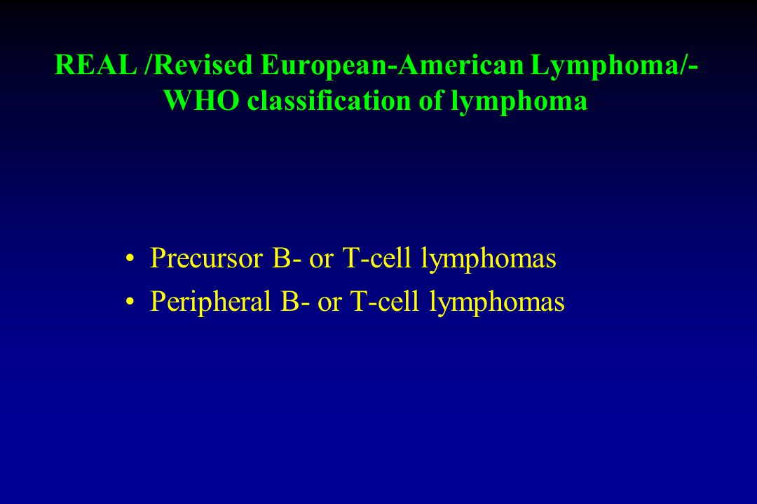 REAL /Revised European-American Lymphoma/- WHO classification of lymphoma Precursor B- or T-cell lymphomas Peripheral B- or T-cell lymphomas
