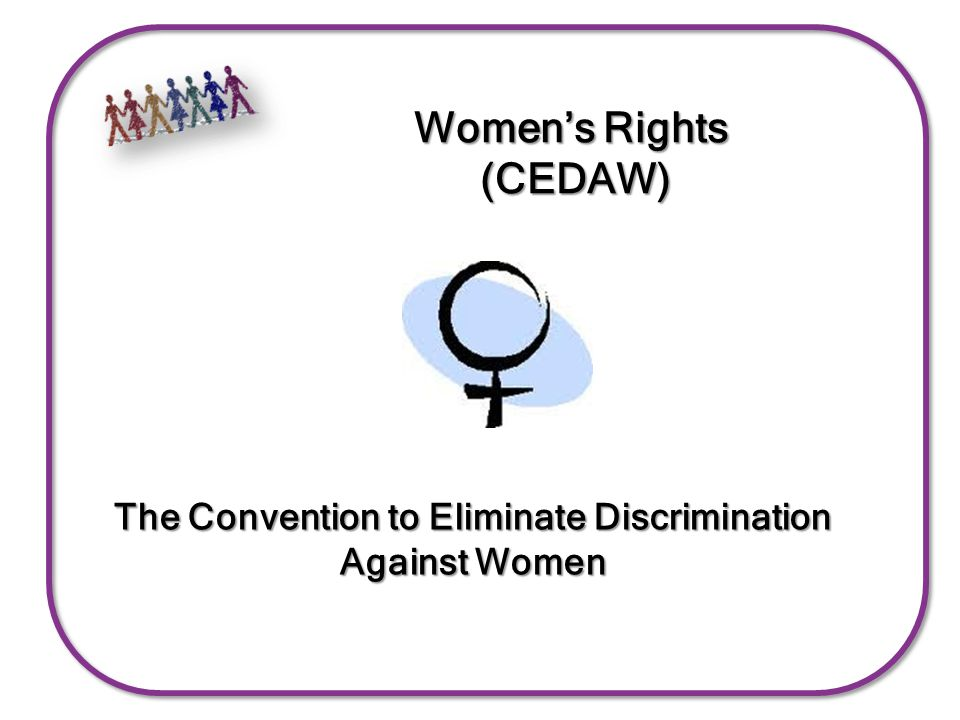Women's Rights (CEDAW) The Convention to Eliminate Discrimination Against Women