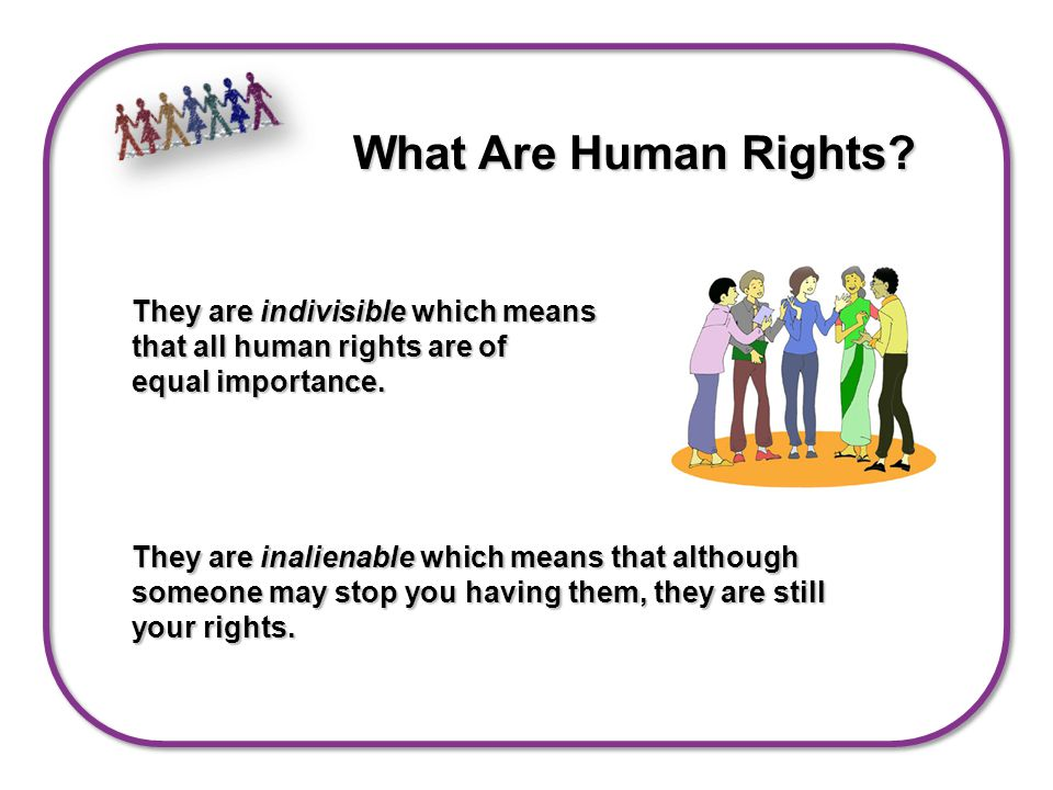 They are indivisible which means that all human rights are of equal importance.