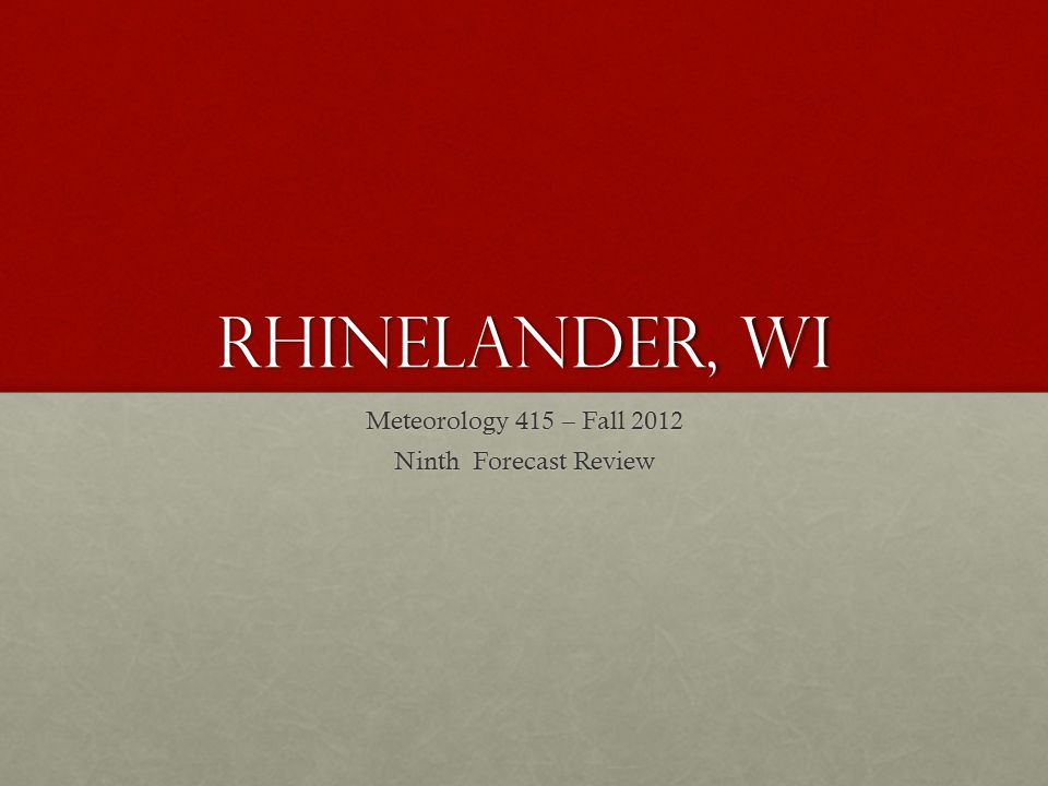 Rhinelander, wi Meteorology 415 – Fall 2012 Ninth Forecast Review