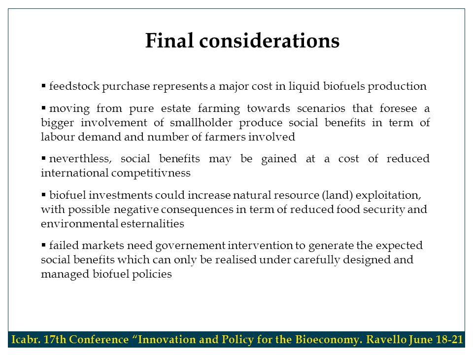  feedstock purchase represents a major cost in liquid biofuels production  moving from pure estate farming towards scenarios that foresee a bigger involvement of smallholder produce social benefits in term of labour demand and number of farmers involved  neverthless, social benefits may be gained at a cost of reduced international competitivness  biofuel investments could increase natural resource (land) exploitation, with possible negative consequences in term of reduced food security and environmental esternalities  failed markets need governement intervention to generate the expected social benefits which can only be realised under carefully designed and managed biofuel policies Final considerations Icabr.