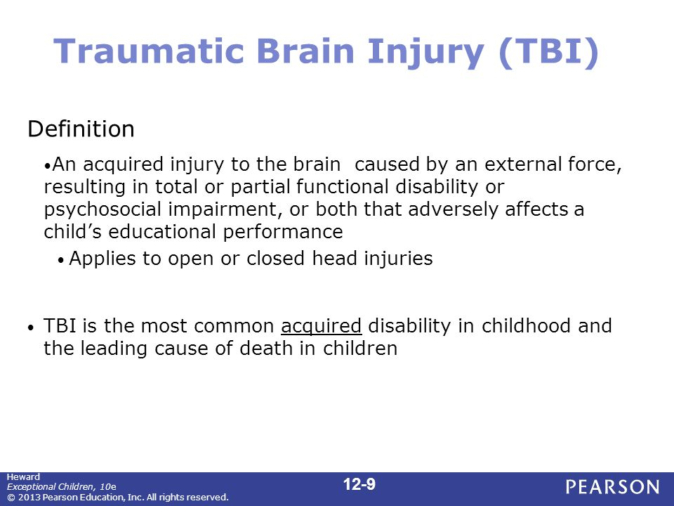 Traumatic Brain Injury (TBI) Definition An acquired injury to the brain caused by an external force, resulting in total or partial functional disability or psychosocial impairment, or both that adversely affects a child's educational performance Applies to open or closed head injuries TBI is the most common acquired disability in childhood and the leading cause of death in children 12-9 Heward Exceptional Children, 10e © 2013 Pearson Education, Inc.