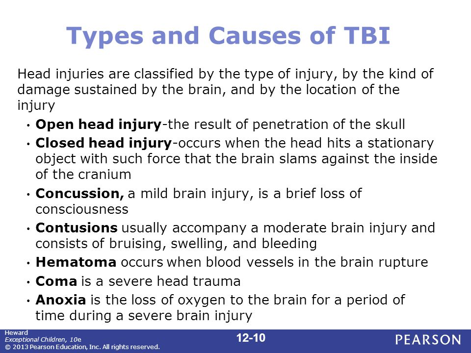 Types and Causes of TBI Head injuries are classified by the type of injury, by the kind of damage sustained by the brain, and by the location of the injury Open head injury-the result of penetration of the skull Closed head injury-occurs when the head hits a stationary object with such force that the brain slams against the inside of the cranium Concussion, a mild brain injury, is a brief loss of consciousness Contusions usually accompany a moderate brain injury and consists of bruising, swelling, and bleeding Hematoma occurs when blood vessels in the brain rupture Coma is a severe head trauma Anoxia is the loss of oxygen to the brain for a period of time during a severe brain injury Heward Exceptional Children, 10e © 2013 Pearson Education, Inc.