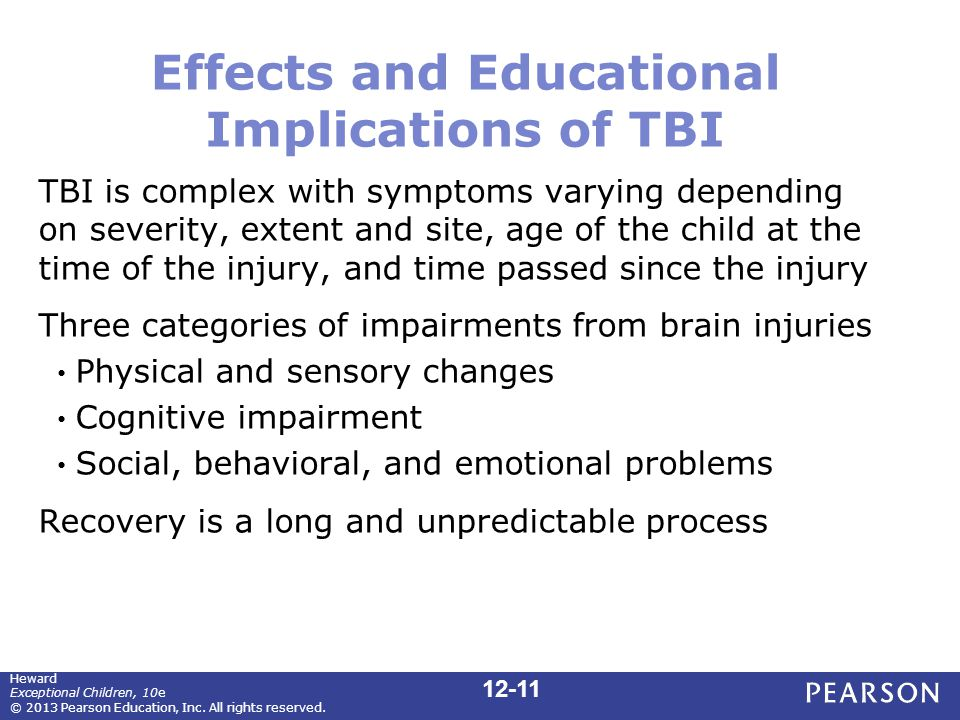 Effects and Educational Implications of TBI TBI is complex with symptoms varying depending on severity, extent and site, age of the child at the time of the injury, and time passed since the injury Three categories of impairments from brain injuries Physical and sensory changes Cognitive impairment Social, behavioral, and emotional problems Recovery is a long and unpredictable process Heward Exceptional Children, 10e © 2013 Pearson Education, Inc.