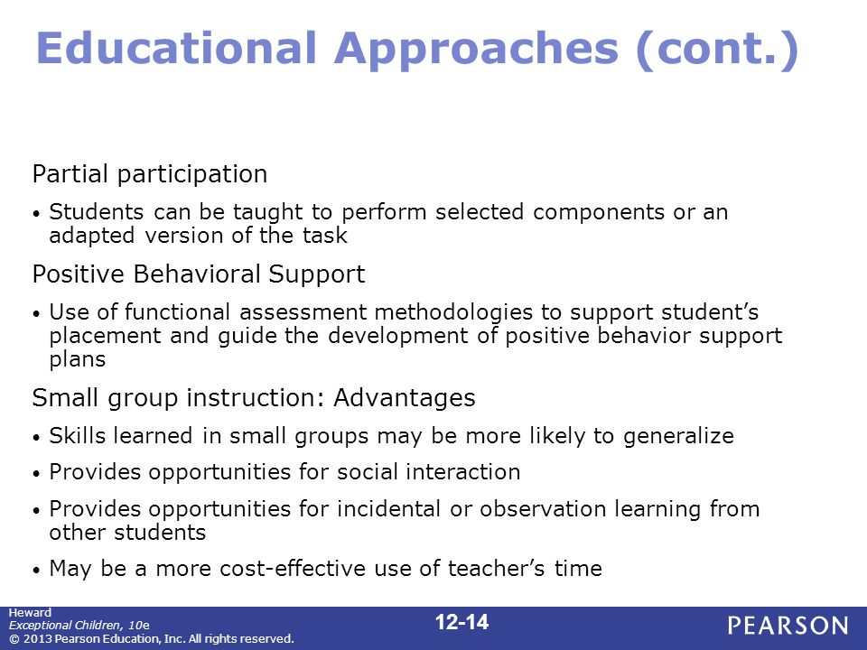 Educational Approaches (cont.) Partial participation Students can be taught to perform selected components or an adapted version of the task Positive Behavioral Support Use of functional assessment methodologies to support student's placement and guide the development of positive behavior support plans Small group instruction: Advantages Skills learned in small groups may be more likely to generalize Provides opportunities for social interaction Provides opportunities for incidental or observation learning from other students May be a more cost-effective use of teacher's time Heward Exceptional Children, 10e © 2013 Pearson Education, Inc.