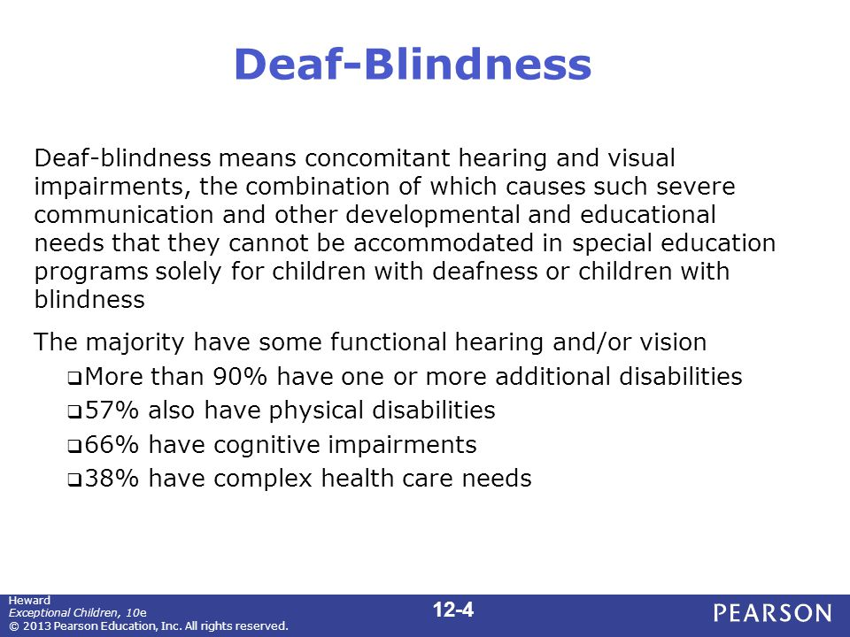 Deaf-Blindness Deaf-blindness means concomitant hearing and visual impairments, the combination of which causes such severe communication and other developmental and educational needs that they cannot be accommodated in special education programs solely for children with deafness or children with blindness The majority have some functional hearing and/or vision  More than 90% have one or more additional disabilities  57% also have physical disabilities  66% have cognitive impairments  38% have complex health care needs 12-4 Heward Exceptional Children, 10e © 2013 Pearson Education, Inc.