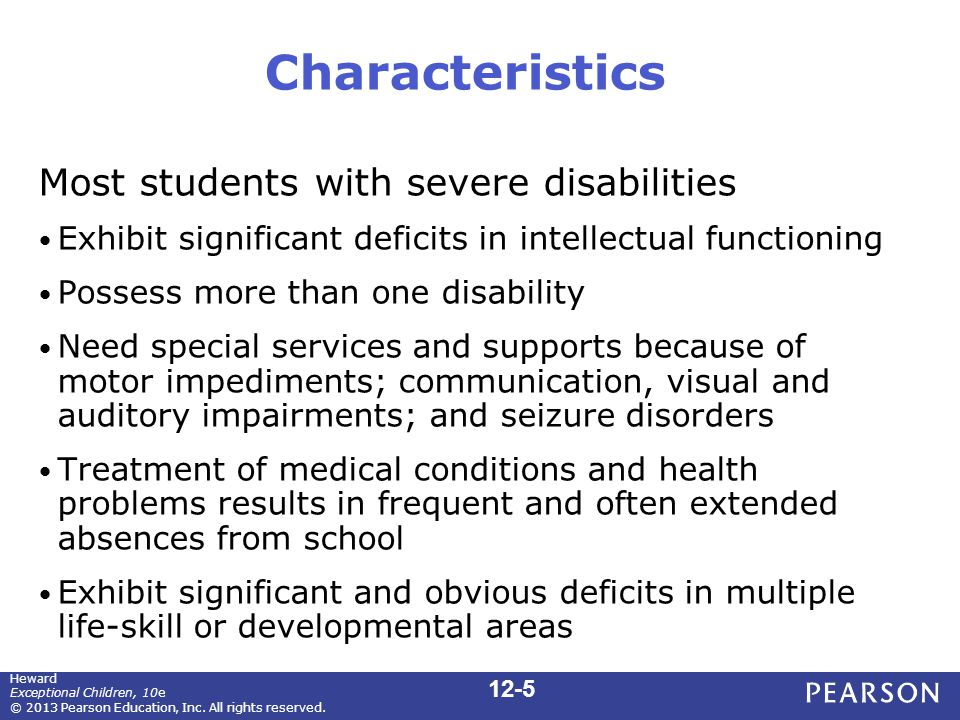 Characteristics Most students with severe disabilities Exhibit significant deficits in intellectual functioning Possess more than one disability Need special services and supports because of motor impediments; communication, visual and auditory impairments; and seizure disorders Treatment of medical conditions and health problems results in frequent and often extended absences from school Exhibit significant and obvious deficits in multiple life-skill or developmental areas 12-5 Heward Exceptional Children, 10e © 2013 Pearson Education, Inc.