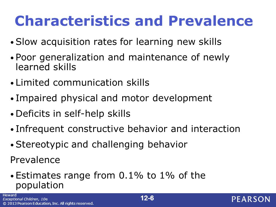 Characteristics and Prevalence Slow acquisition rates for learning new skills Poor generalization and maintenance of newly learned skills Limited communication skills Impaired physical and motor development Deficits in self-help skills Infrequent constructive behavior and interaction Stereotypic and challenging behavior Prevalence Estimates range from 0.1% to 1% of the population 12-6 Heward Exceptional Children, 10e © 2013 Pearson Education, Inc.