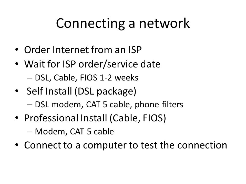Connecting a network Order Internet from an ISP Wait for ISP order/service date – DSL, Cable, FIOS 1-2 weeks Self Install (DSL package) – DSL modem, CAT 5 cable, phone filters Professional Install (Cable, FIOS) – Modem, CAT 5 cable Connect to a computer to test the connection