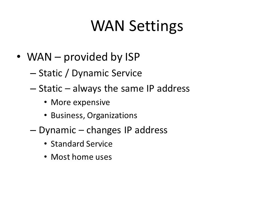 WAN Settings WAN – provided by ISP – Static / Dynamic Service – Static – always the same IP address More expensive Business, Organizations – Dynamic – changes IP address Standard Service Most home uses