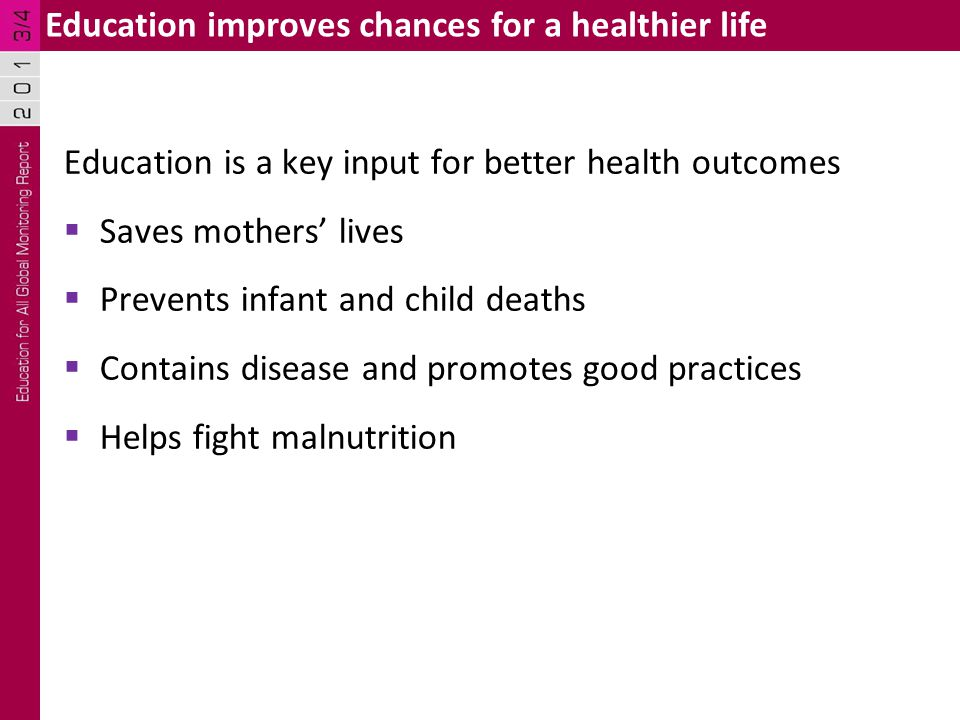 Education is a key input for better health outcomes  Saves mothers' lives  Prevents infant and child deaths  Contains disease and promotes good practices  Helps fight malnutrition Education improves chances for a healthier life