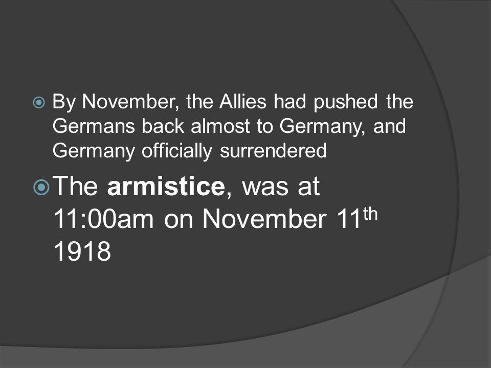  By November, the Allies had pushed the Germans back almost to Germany, and Germany officially surrendered  The armistice, was at 11:00am on November 11 th 1918