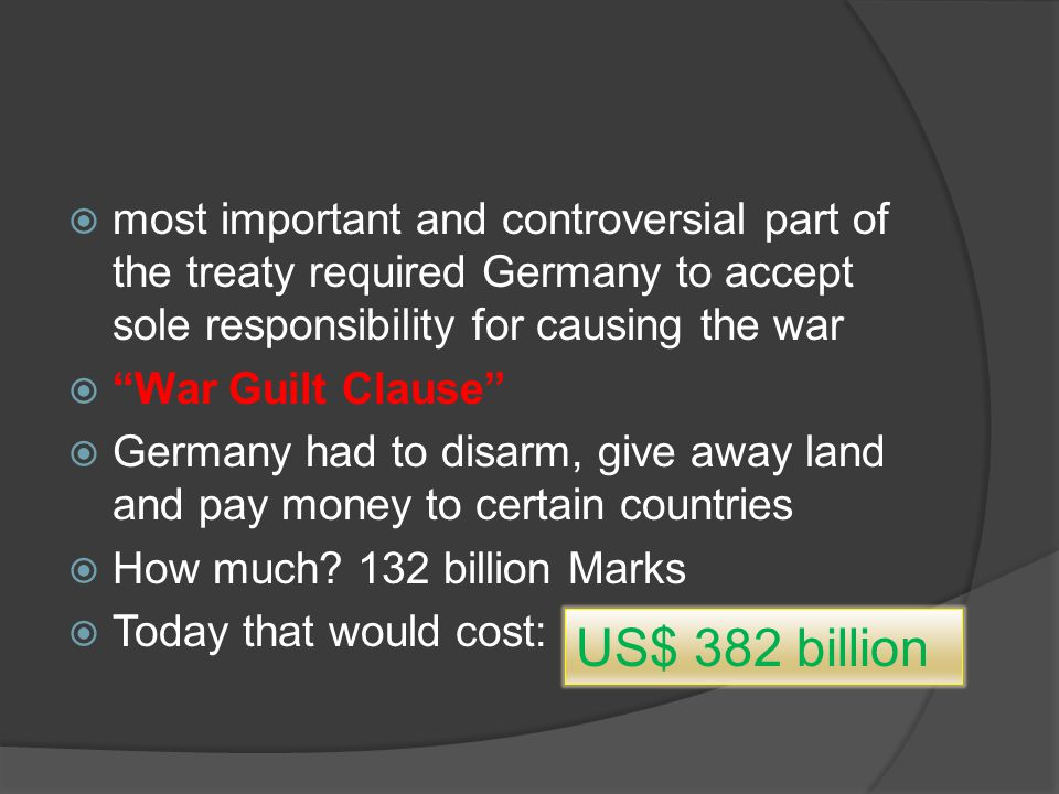  most important and controversial part of the treaty required Germany to accept sole responsibility for causing the war  War Guilt Clause  Germany had to disarm, give away land and pay money to certain countries  How much.