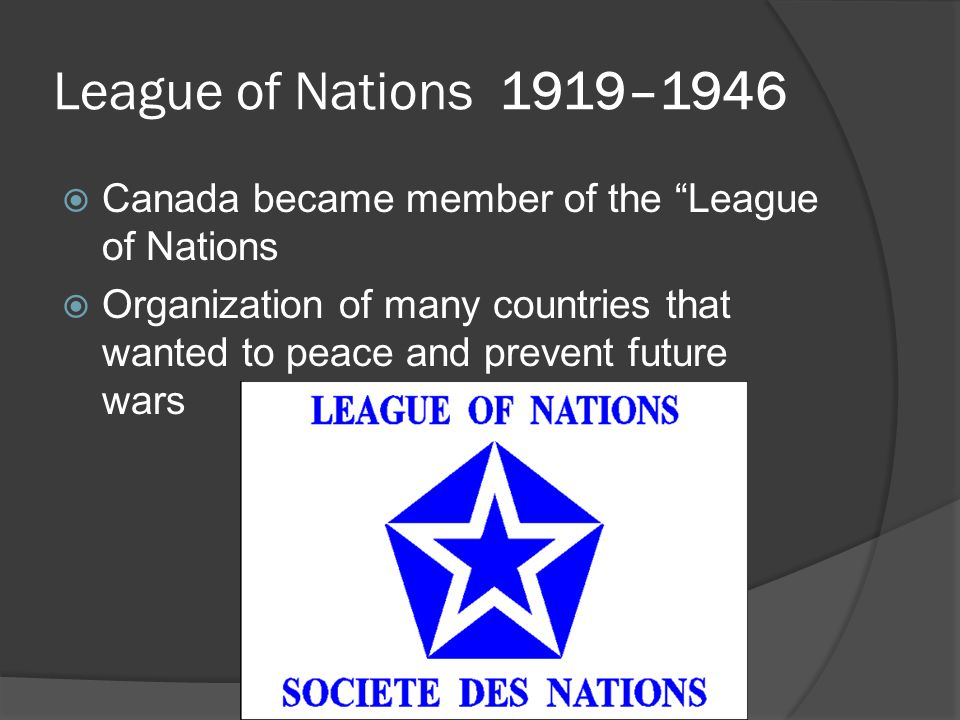 League of Nations 1919–1946  Canada became member of the League of Nations  Organization of many countries that wanted to peace and prevent future wars