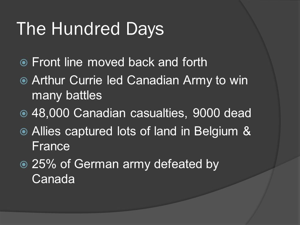 The Hundred Days  Front line moved back and forth  Arthur Currie led Canadian Army to win many battles  48,000 Canadian casualties, 9000 dead  Allies captured lots of land in Belgium & France  25% of German army defeated by Canada