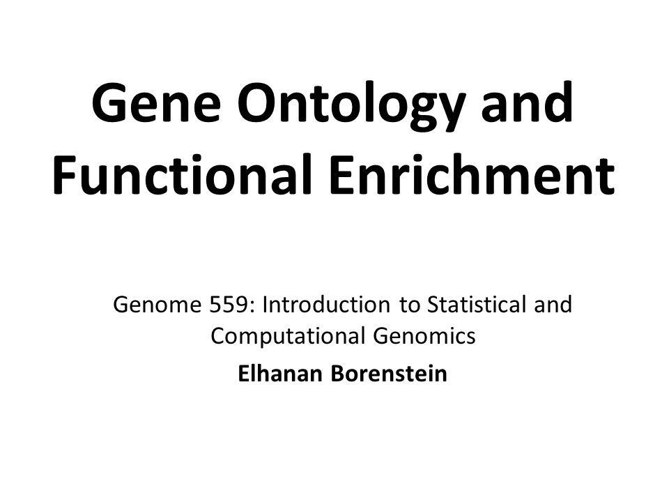Gene Ontology and Functional Enrichment Genome 559: Introduction to Statistical and Computational Genomics Elhanan Borenstein