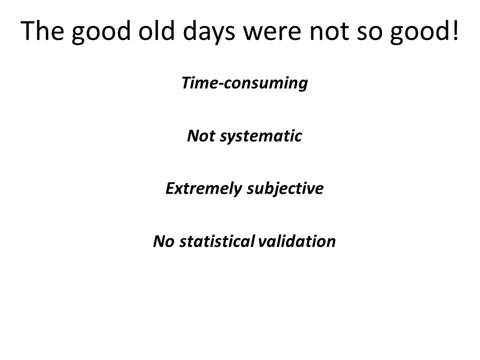 Time-consuming Not systematic Extremely subjective No statistical validation The good old days were not so good!