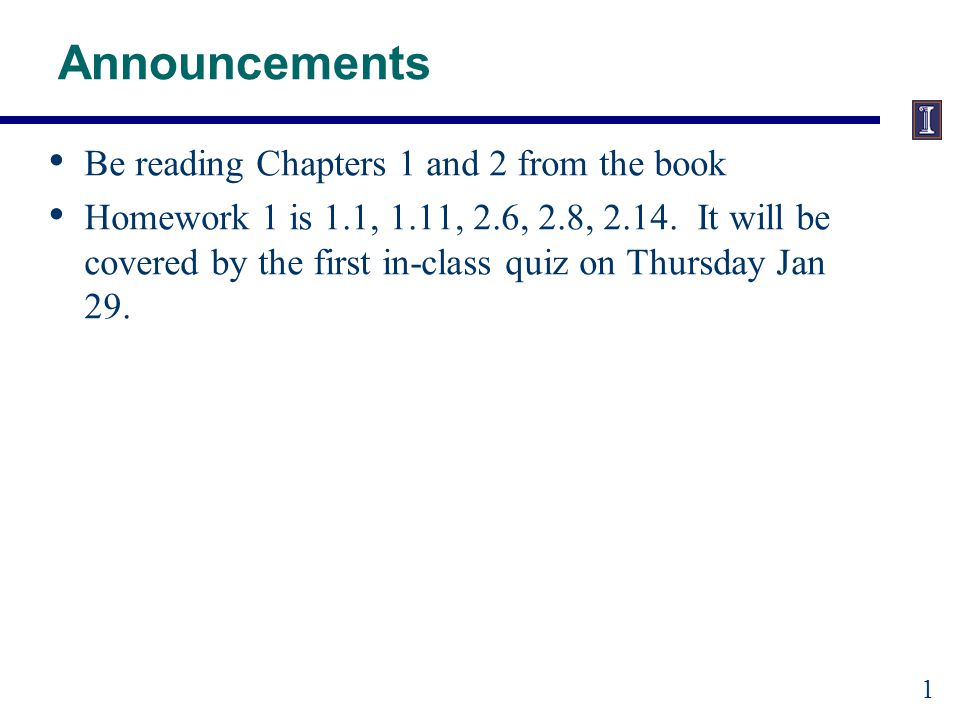 Announcements Be reading Chapters 1 and 2 from the book Homework 1 is 1.1, 1.11, 2.6, 2.8, 2.14.