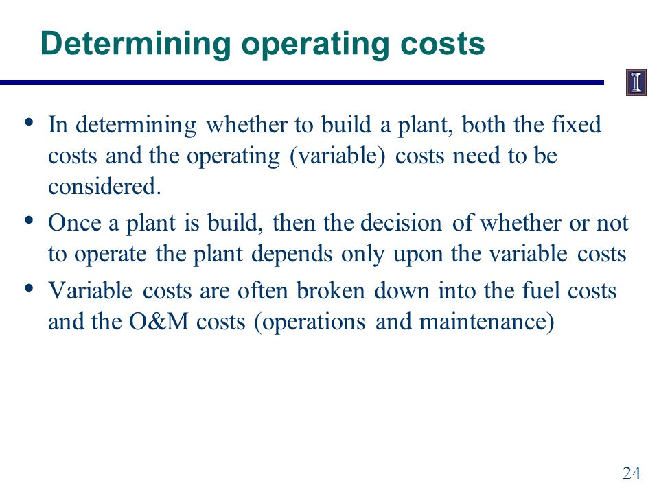 Determining operating costs In determining whether to build a plant, both the fixed costs and the operating (variable) costs need to be considered.