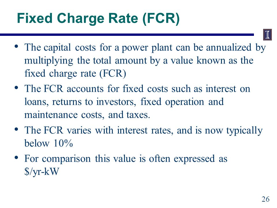 Fixed Charge Rate (FCR) The capital costs for a power plant can be annualized by multiplying the total amount by a value known as the fixed charge rate (FCR) The FCR accounts for fixed costs such as interest on loans, returns to investors, fixed operation and maintenance costs, and taxes.