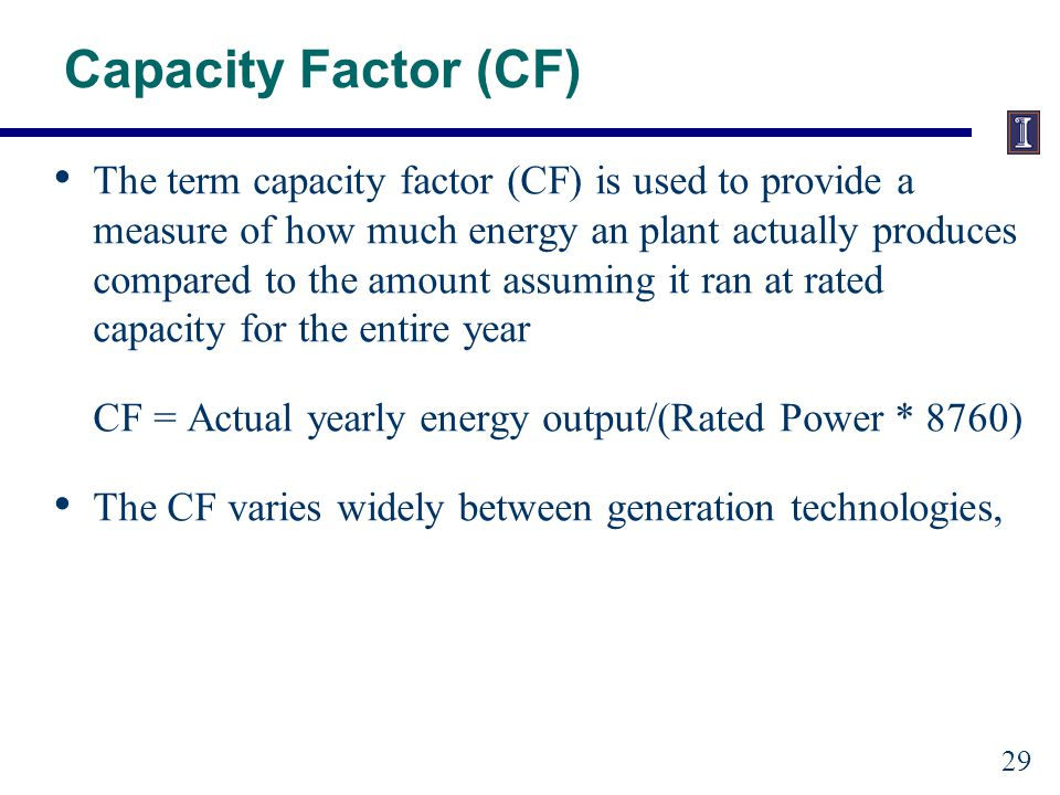 Capacity Factor (CF) The term capacity factor (CF) is used to provide a measure of how much energy an plant actually produces compared to the amount assuming it ran at rated capacity for the entire year CF = Actual yearly energy output/(Rated Power * 8760) The CF varies widely between generation technologies, 29