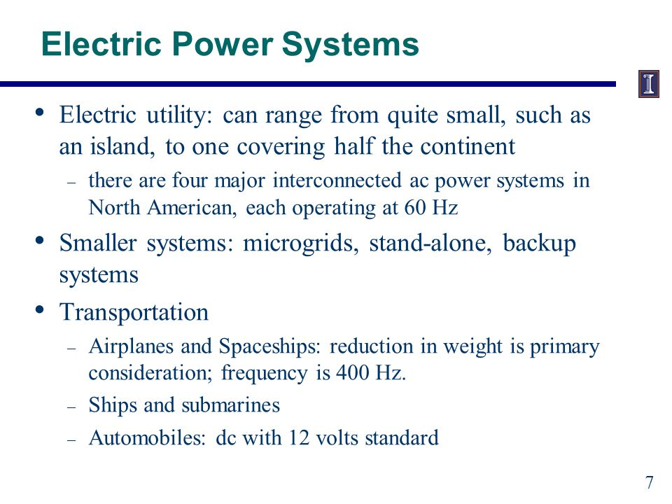 Electric Power Systems Electric utility: can range from quite small, such as an island, to one covering half the continent – there are four major interconnected ac power systems in North American, each operating at 60 Hz Smaller systems: microgrids, stand-alone, backup systems Transportation – Airplanes and Spaceships: reduction in weight is primary consideration; frequency is 400 Hz.