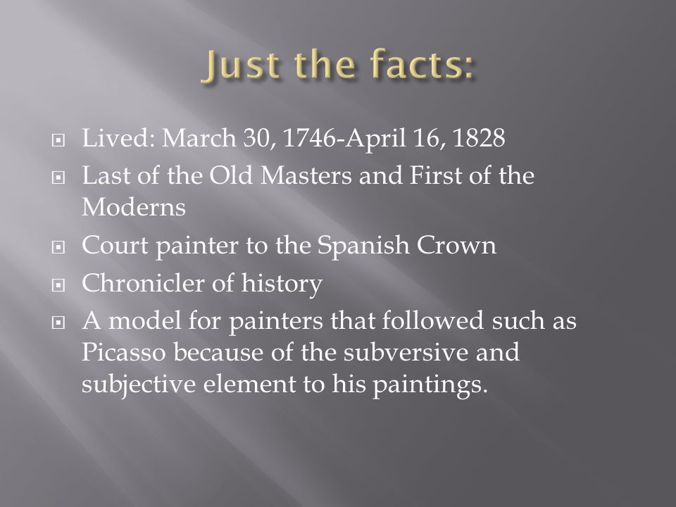  Lived: March 30, 1746-April 16, 1828  Last of the Old Masters and First of the Moderns  Court painter to the Spanish Crown  Chronicler of history  A model for painters that followed such as Picasso because of the subversive and subjective element to his paintings.