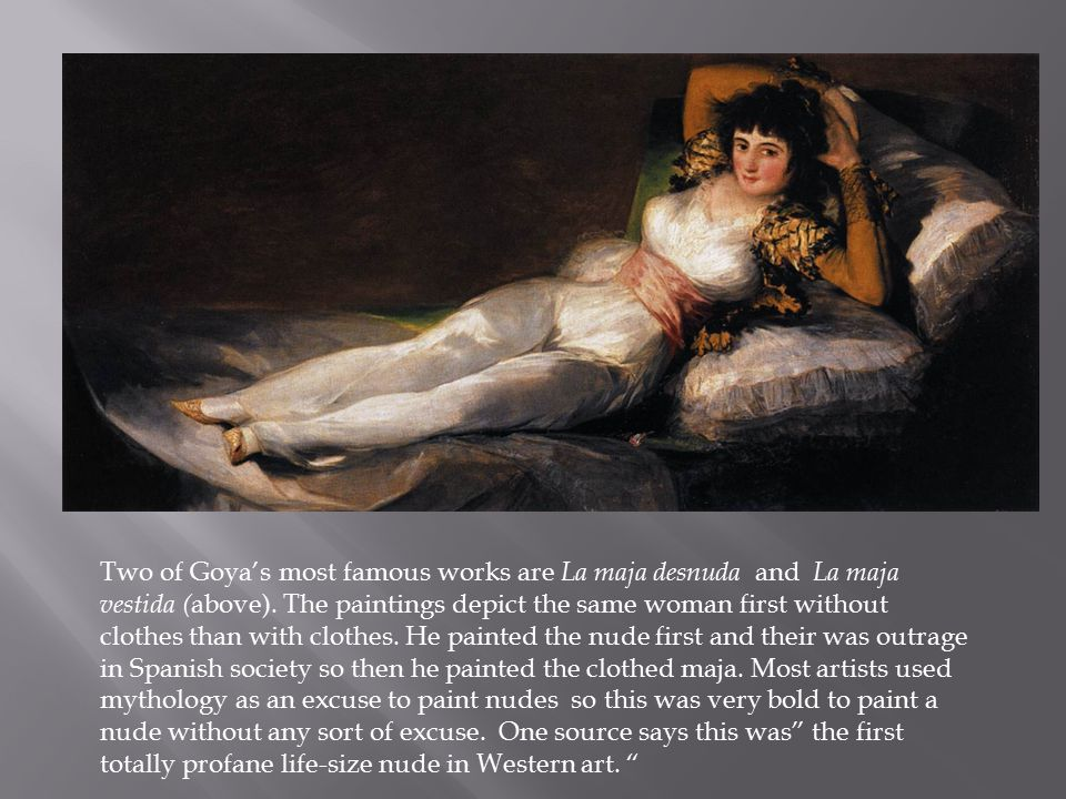 Two of Goya's most famous works are La maja desnuda and La maja vestida ( above).