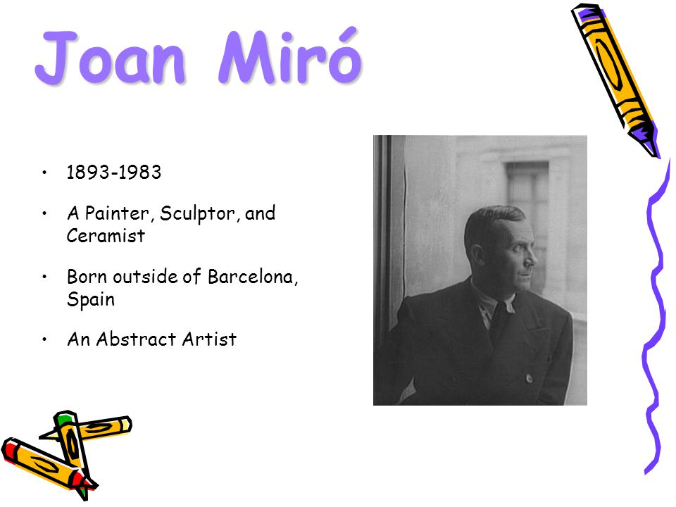 Joan Miró A Painter, Sculptor, and Ceramist Born outside of Barcelona, Spain An Abstract Artist