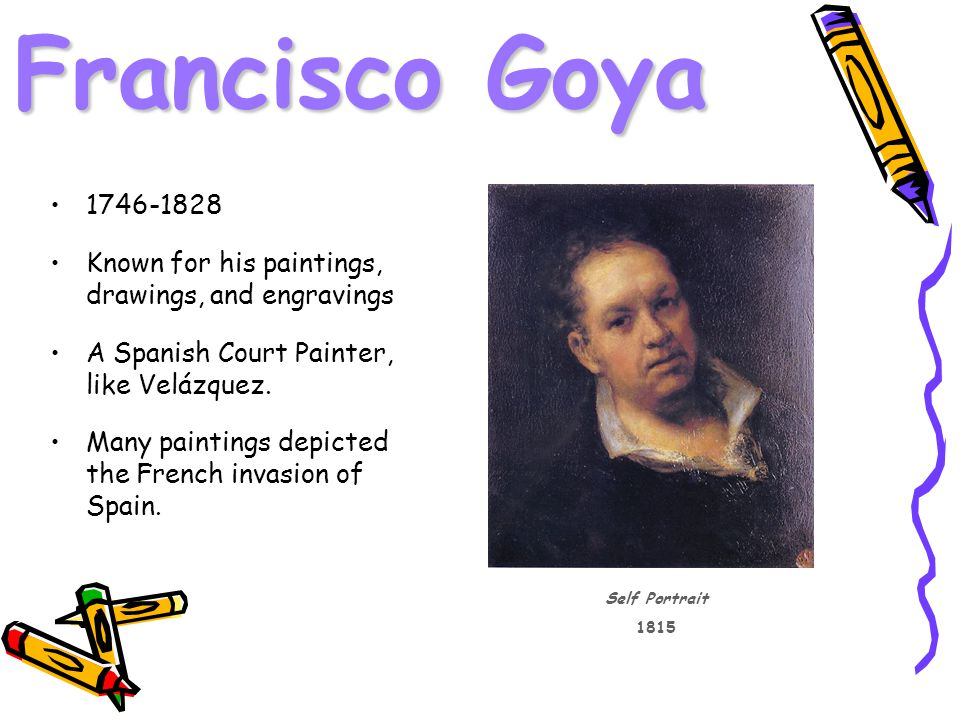 Francisco Goya Known for his paintings, drawings, and engravings A Spanish Court Painter, like Velázquez.