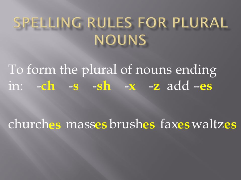 To form the plural of nouns ending in: - ch - s - sh - x - z add – es church mass brush fax waltz es