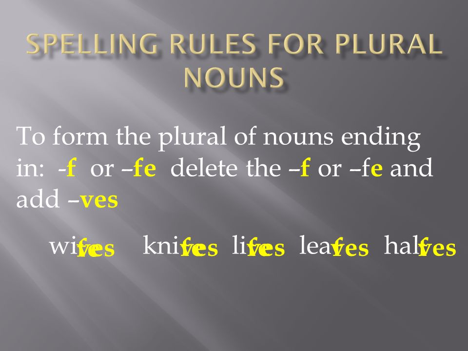 To form the plural of nouns ending in: - f or – fe delete the – f or –f e and add – ves wi kni li lea hal ffe f ves