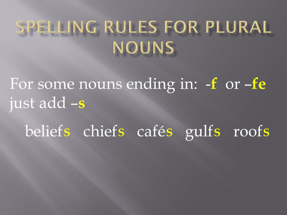 For some nouns ending in: - f or – fe just add – s belief chief café gulf roof SSSSS