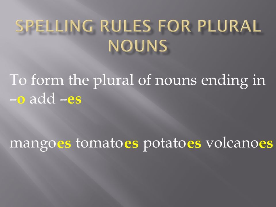 To form the plural of nouns ending in – o add – es mango tomato potato volcano es