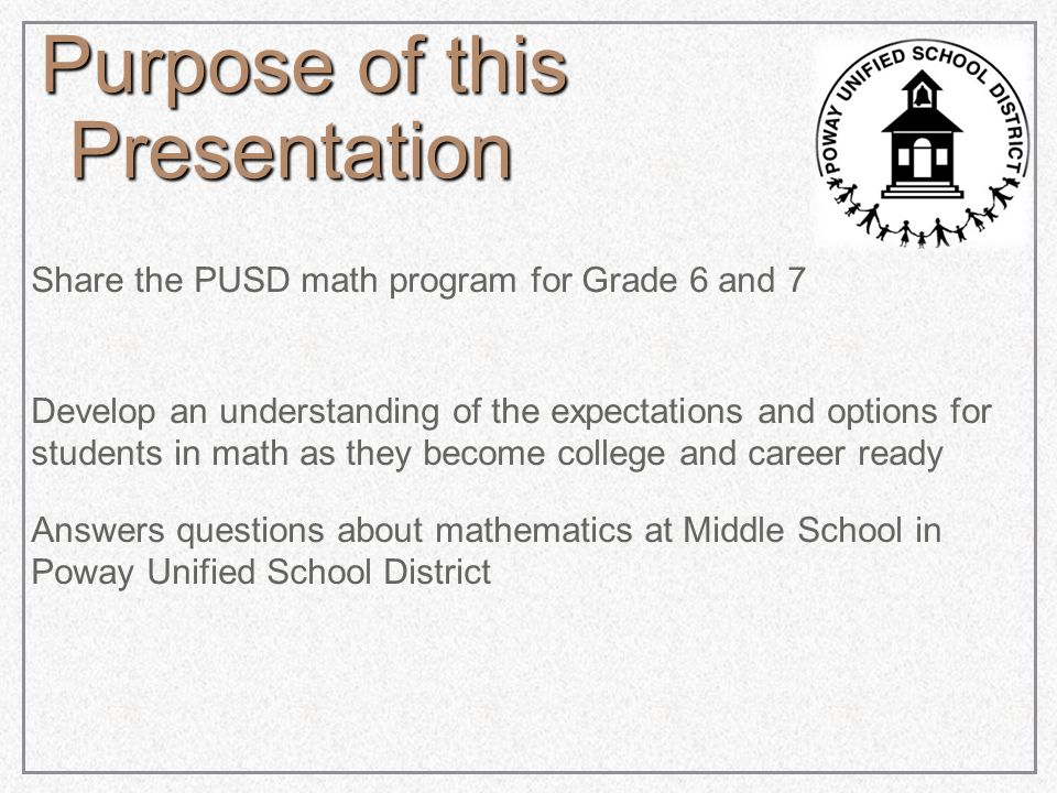 Purpose of this Presentation Share the PUSD math program for Grade 6 and 7 Develop an understanding of the expectations and options for students in math as they become college and career ready Answers questions about mathematics at Middle School in Poway Unified School District