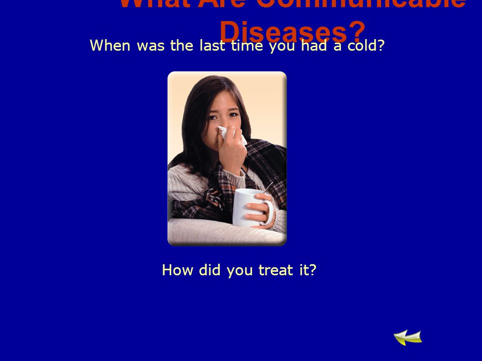 What Are Communicable Diseases When was the last time you had a cold How did you treat it
