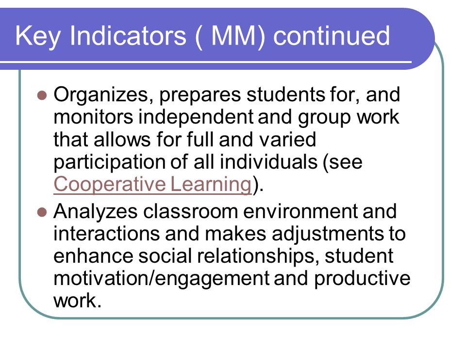 Key Indicators ( MM) continued Organizes, prepares students for, and monitors independent and group work that allows for full and varied participation of all individuals (see Cooperative Learning).
