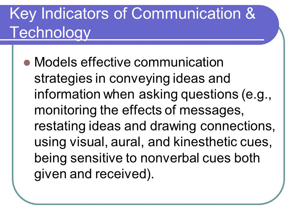 Key Indicators of Communication & Technology Models effective communication strategies in conveying ideas and information when asking questions (e.g., monitoring the effects of messages, restating ideas and drawing connections, using visual, aural, and kinesthetic cues, being sensitive to nonverbal cues both given and received).