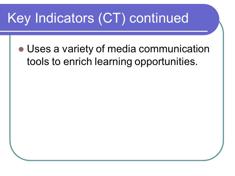 Key Indicators (CT) continued Uses a variety of media communication tools to enrich learning opportunities.