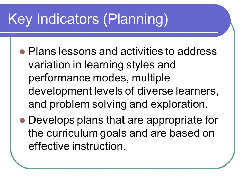 Key Indicators (Planning) Plans lessons and activities to address variation in learning styles and performance modes, multiple development levels of diverse learners, and problem solving and exploration.
