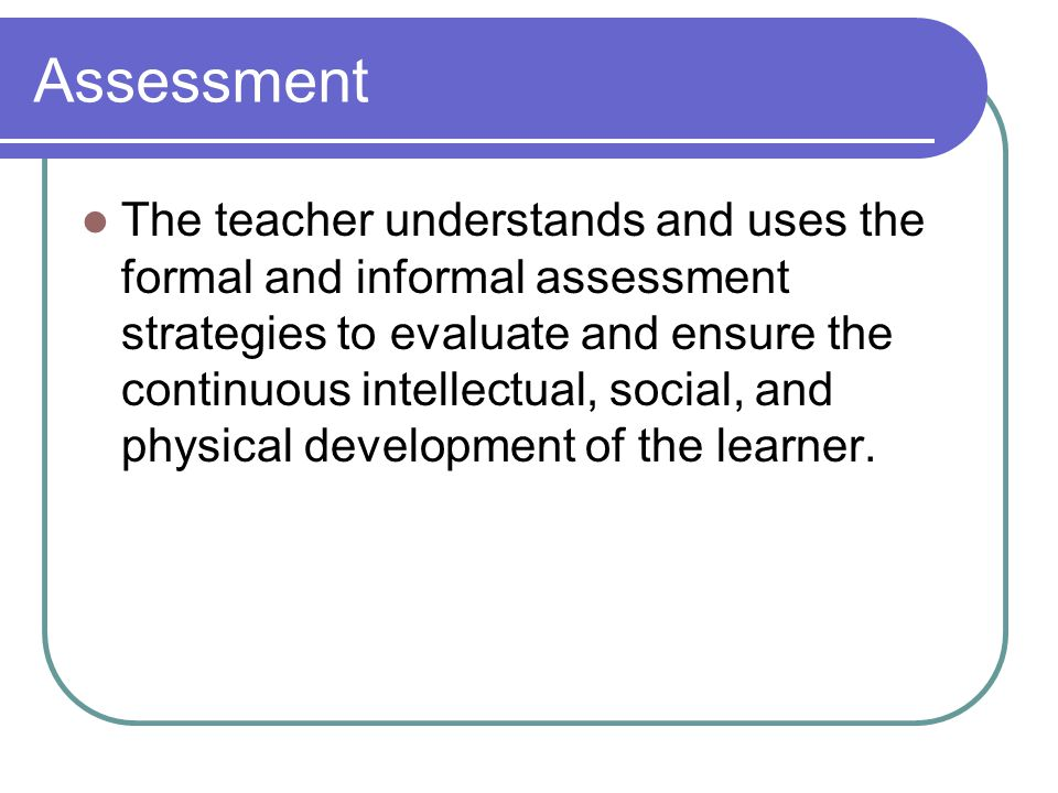 Assessment The teacher understands and uses the formal and informal assessment strategies to evaluate and ensure the continuous intellectual, social, and physical development of the learner.